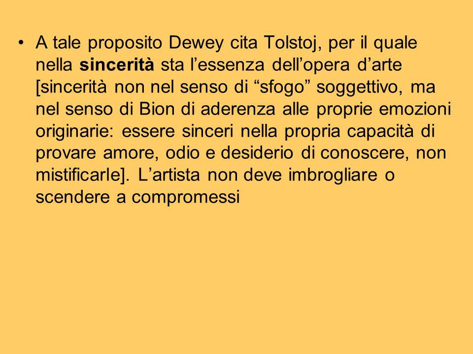 A tale proposito Dewey cita Tolstoj, per il quale nella sincerità sta l'essenza dell'opera d'arte [sincerità non nel senso di sfogo soggettivo, ma nel senso di Bion di aderenza alle proprie emozioni originarie: essere sinceri nella propria capacità di provare amore, odio e desiderio di conoscere, non mistificarle].